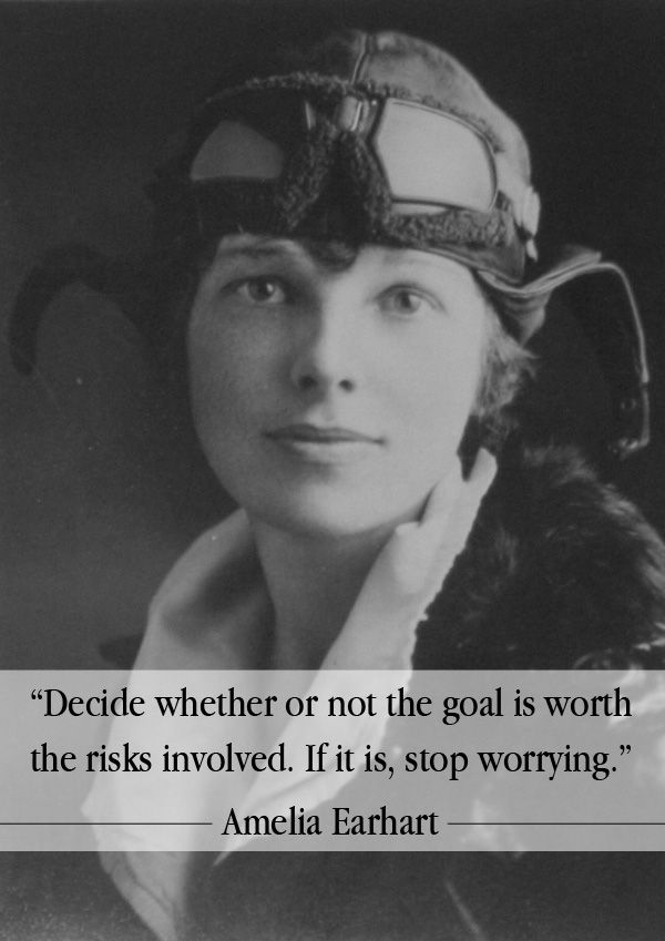 """""""Decide whether or not the goal is worth the risks involved. If it is, stop worrying."""" - Amelia Earhart"""