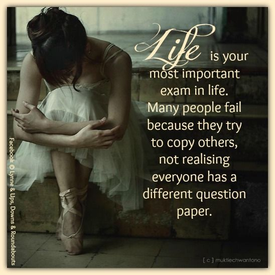 Life is your most important exam in life. Many people fail because they try to copy others, not realising everyone has a different question paper.