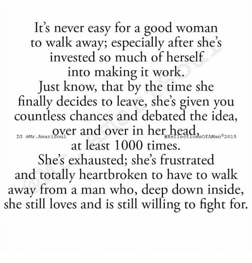 It's Never Easy for a Good Woman to Walk Away Especially After She's Invested So Much of Herself Into Making It Work Just Know That by the Time She Finally Decides to Leave She's Given You Countless Chances and Debated the Idea IG Amari Soul and Over in Her Headt AMan 2015 at Least 1000 Times She's Exhausted She's Frustrated and Totally Heartbroken to Have to Walk Away From a Man Who Deep Down Inside She Still Loves and Is Still Willing to Fight for | Meme on ME.ME