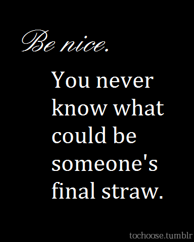 Be nice. Simple act of kindness could make all the difference.