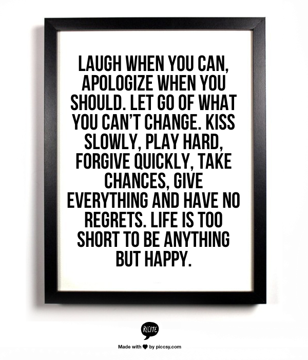 Laugh When You Can Apologize When You Should Let Go Of What You Can T Change Kiss Slowly Play Hard Forgive Quickly Take Chances Give E Quotes Inspi