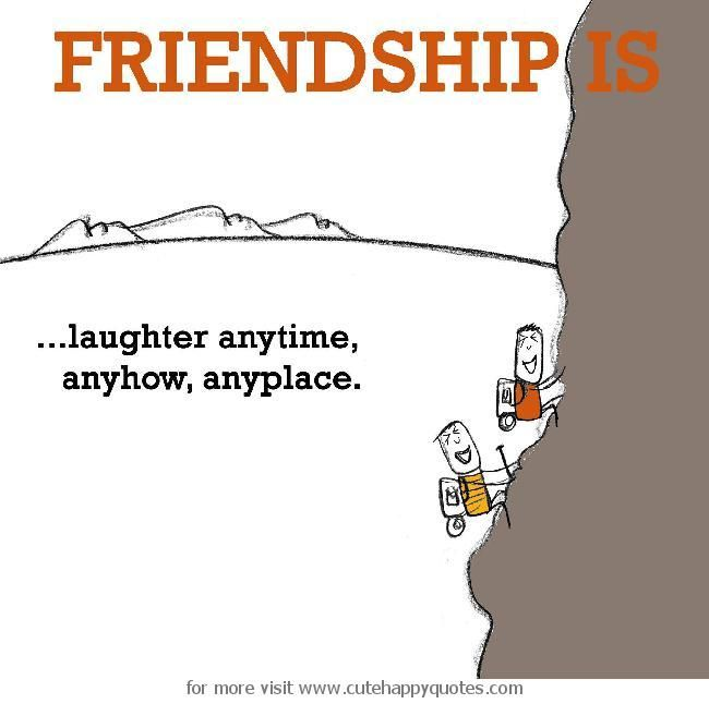 Happiness Is Laughter Anytime Anyhow Anyplace Friendship Quotes Laughter Quotes Friendship Laughter Quotes