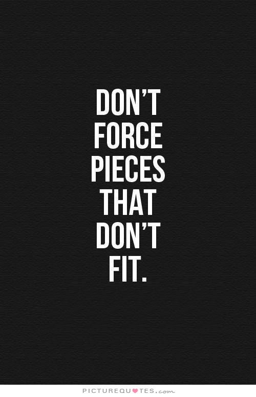 Dont Force Pieces That Dont Fit Picture Quotes Wise Quotes