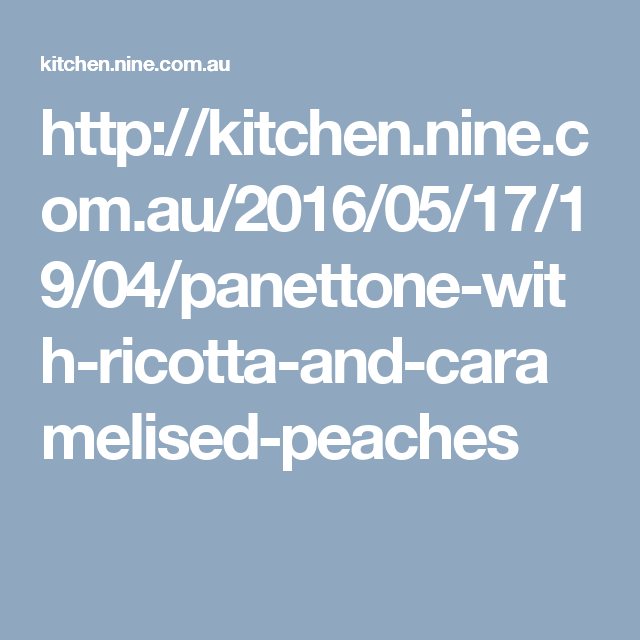 http://kitchen.nine.com.au/2016/05/17/19/04/panettone-with-ricotta-and-caramelised-peaches