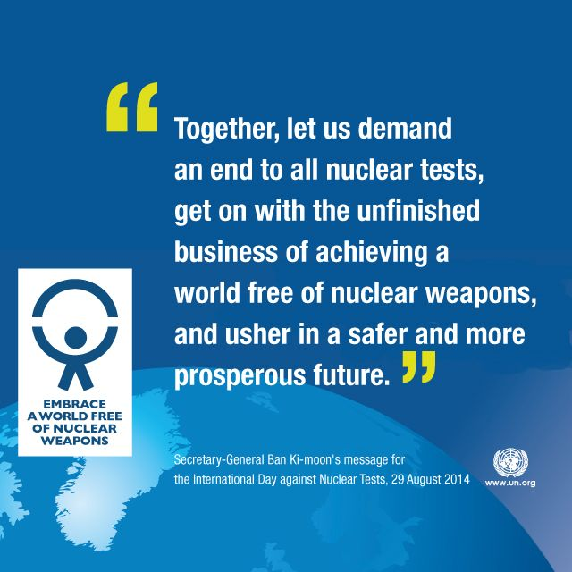 29 August is the International Day against Nuclear Tests - a day in which educational events, activities and messages aim to capture the world's attention and underscore the need for a unified attempt in preventing further nuclear weapons testing.  Learn more at: http://bit.ly/9nCd66