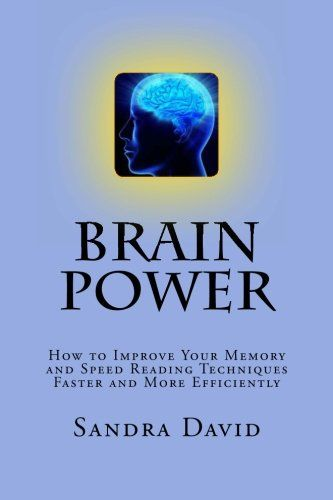 Brain Power: How to Improve Your Memory and Speed Reading Techniques Faster and More Efficiently