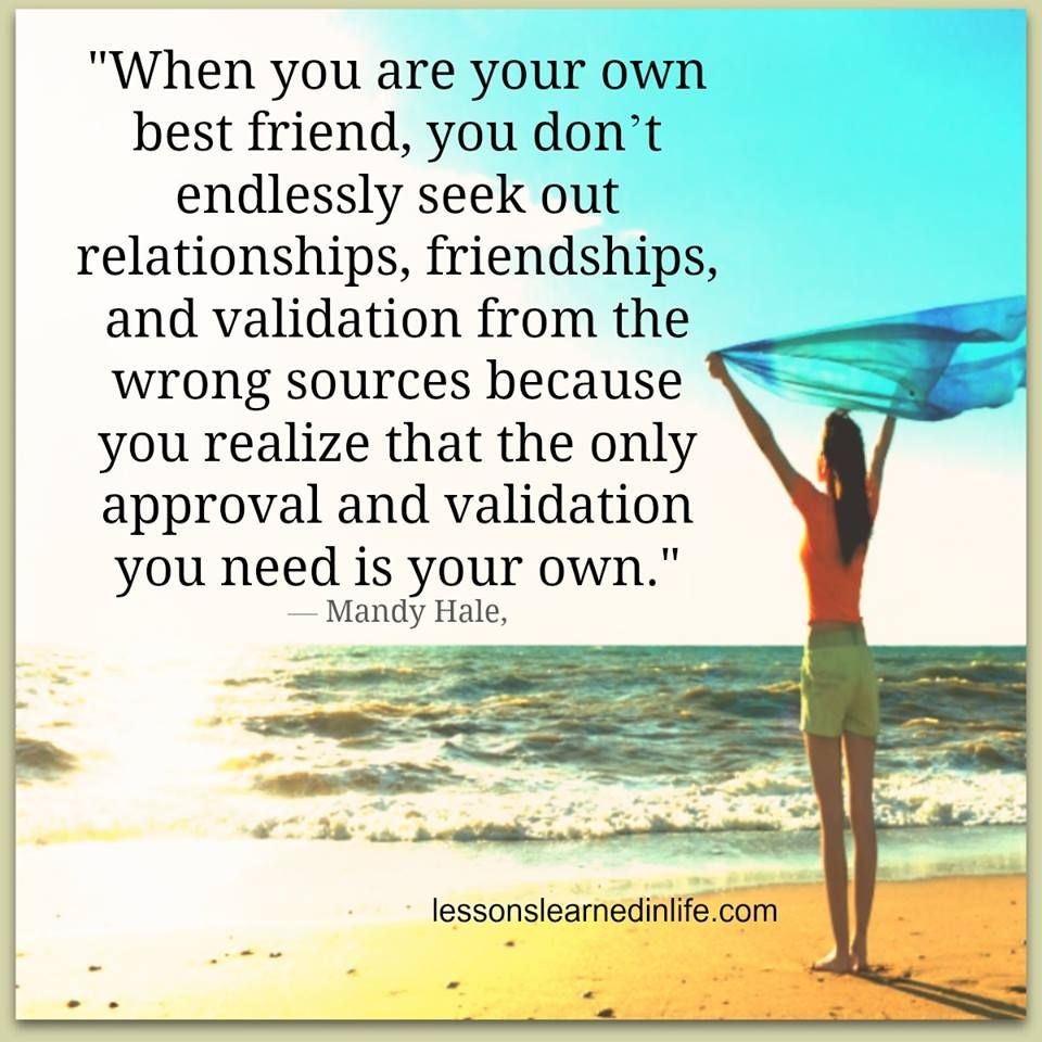 When you are your own best friend, you don't endlessly seek out relationships, friendships, and validation from the wrong sources because you realize that the only approval and validation you need is your own.