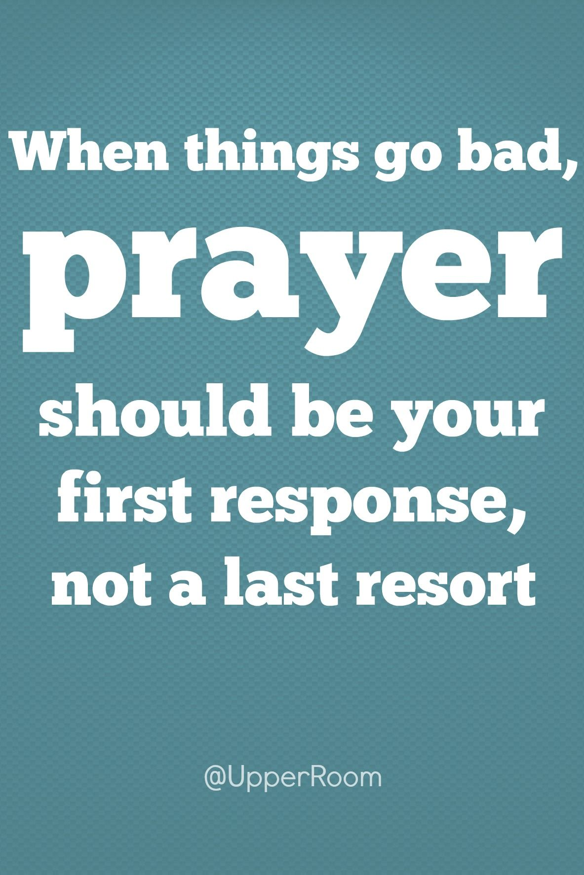When Things Go Bad Prayer Should Be Your First Response Not A Last