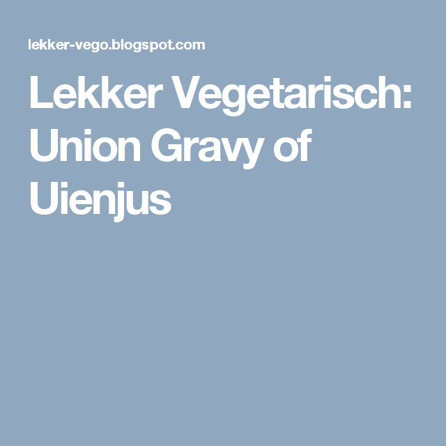 Lekker Vegetarisch: Union Gravy of Uienjus