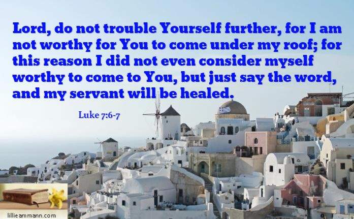 Lord, do not trouble Yourself further, for I am not worthy for You to come under my roof; for this reason I did not even consider myself worthy to come to You, but just say the word, and my servant will be healed. / Luke 7:6-7