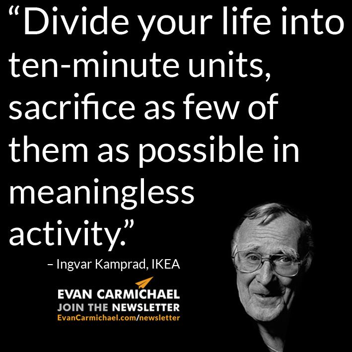 """""""Divide your life into ten-minute units, sacrifice as few of them as possible in meaningless activity."""" – Ingvar Kamprad #Believe - http://www.evancarmichael.com/blog/2015/05/15/divide-your-life-into-ten-minute-units-sacrifice-as-few-of-them-as-possible-in-meaningless-activity-ingvar-kamprad-believe/"""