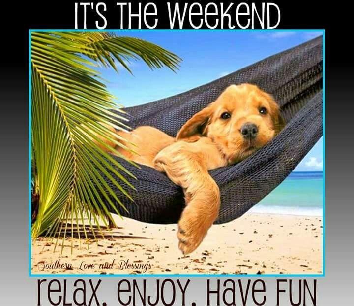 It's The Weekend, Relax. Enjoy. Have Fun weekend weekend ...
