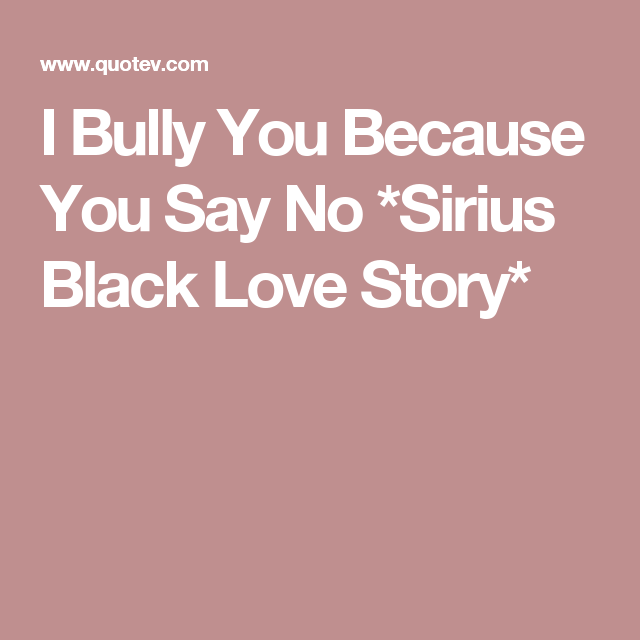 I Bully You Because You Say No *Sirius Black Love Story
