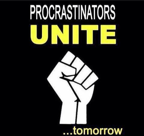 Procrastinators unite...tomorrow