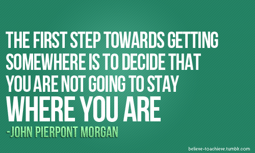"""The First Step Towards Getting Somewhere Is To Decide"