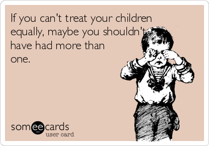 If You Cant Treat Your Children Equally Maybe You Shouldnt Have