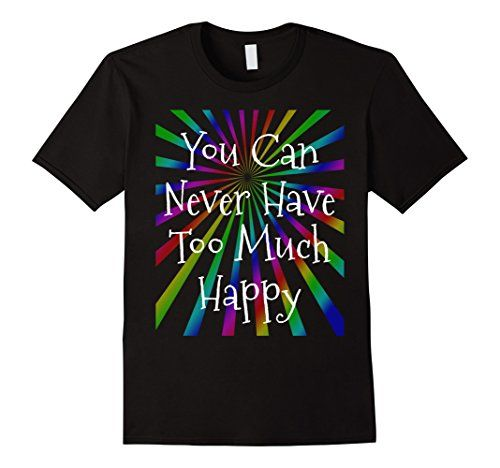 You Can Never Have Too Much Happy T-Shirt    Available in Men, Women & Youth Sizes and multiple colors!