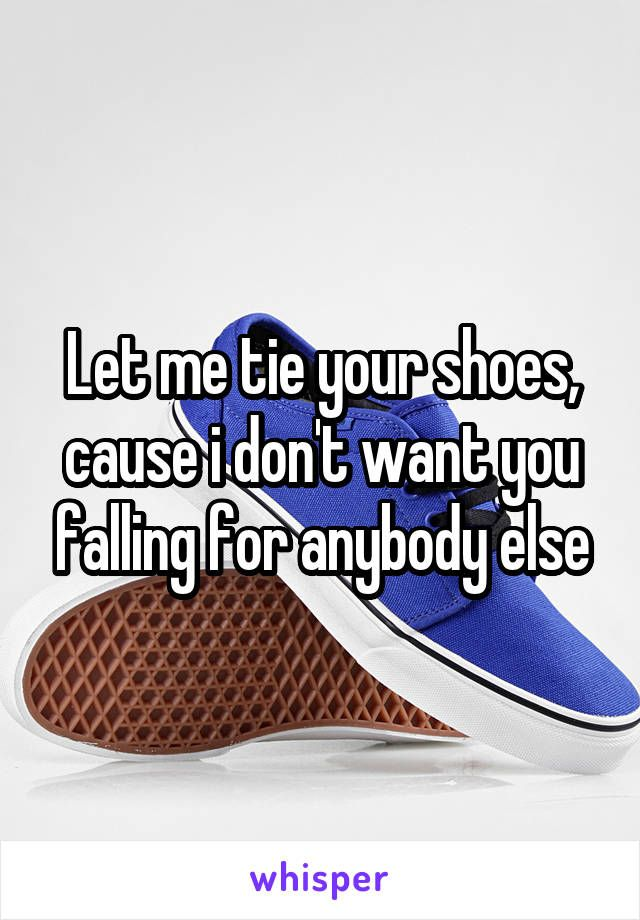 Let Me Tie Your Shoes Cause I Dont Want You Falling For Anybody