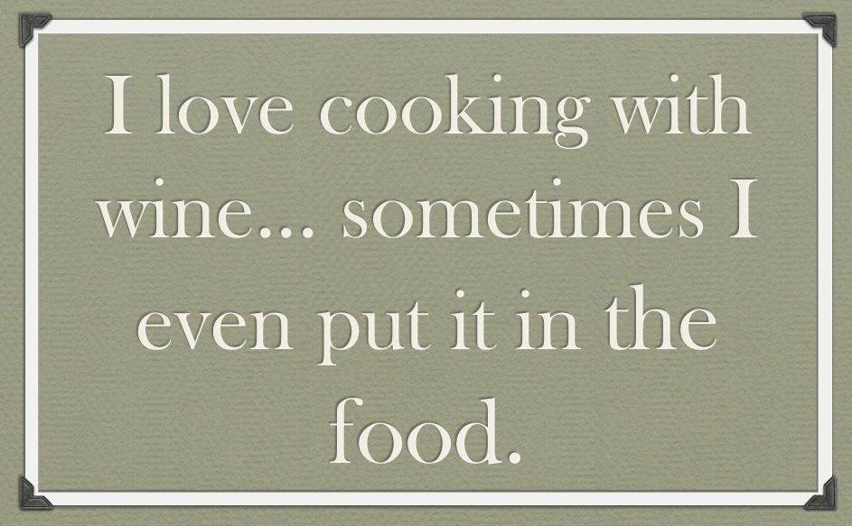 I love cooking with wine...sometimes I even put it in the food!