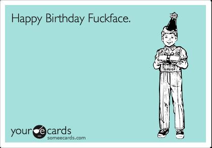 Happy Birthday Fuckface Birthday Ecard Happy Birthday Funny Ecards Happy Birthday Funny Birthday Humor