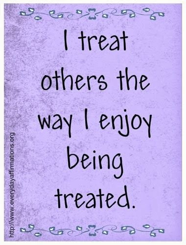 3.10.2014 Daily Affirmations - I treat others the way I enjoy being treated.