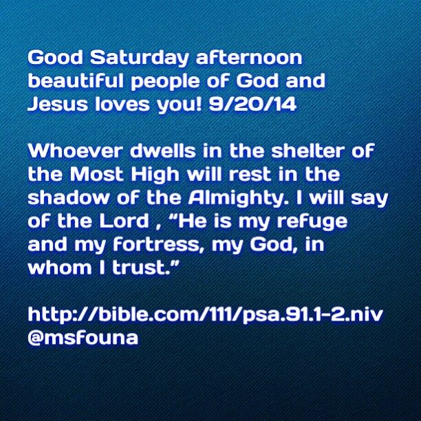 "Good Saturday afternoon beautiful people of God and Jesus loves you! 9/20/14  Whoever dwells in the shelter of the Most High will rest in the shadow of the Almighty. I will say of the Lord , ""He is my refuge and my fortress, my God, in whom I trust."" http://bible.com/111/psa.91.1-2.niv @msfouna"
