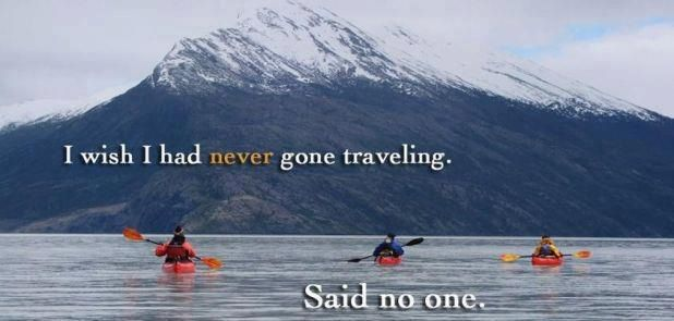 Wish I had never gone travelling. Said no one.  EVER