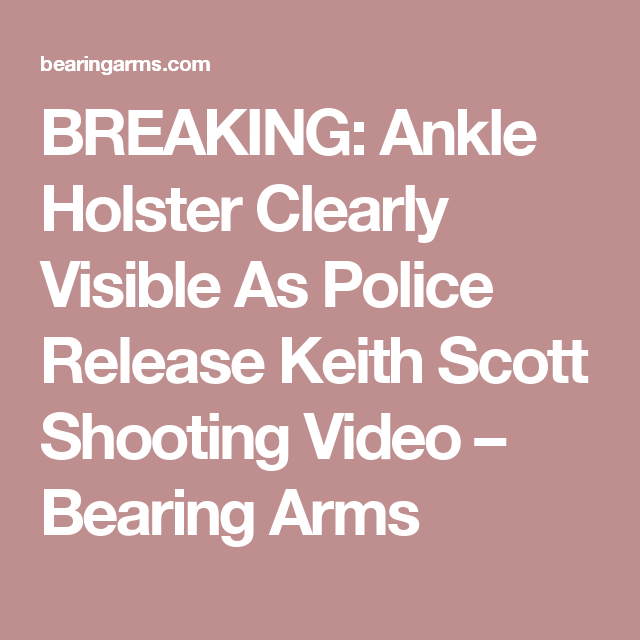BREAKING: Ankle Holster Clearly Visible As Police Release Keith Scott Shooting Video – Bearing Arms