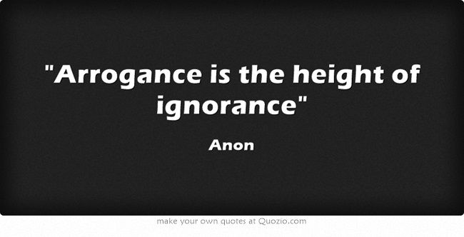 Arrogance Is The Height Of Ignorance Thoughts Quotes Quotable Quotes Own Quotes