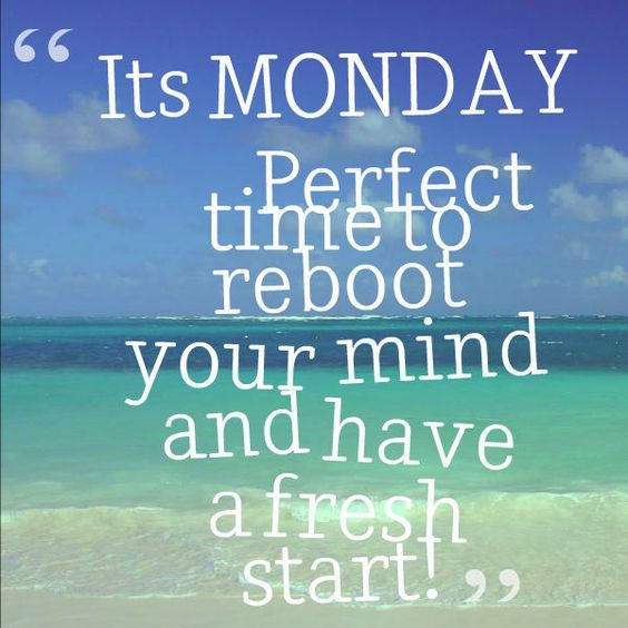 Monday is perfect time to reboot. Inspirational Monday ...