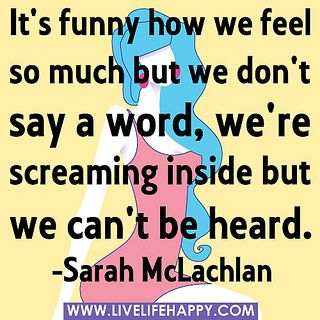 It's funny how we feel so much but we don't say a word, we're screaming inside but we can't be heard. -Sarah McLachlan by deeplifequotes, via Flickr