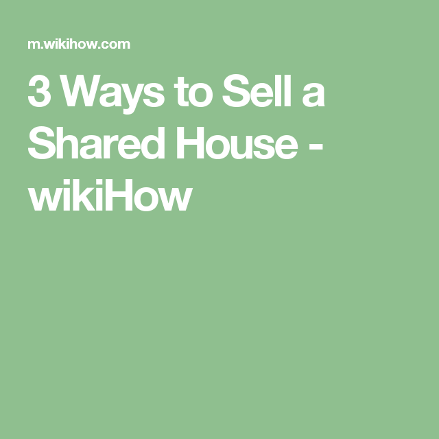 3 Ways to Sell a Shared House | Things to sell, Sold, Shared