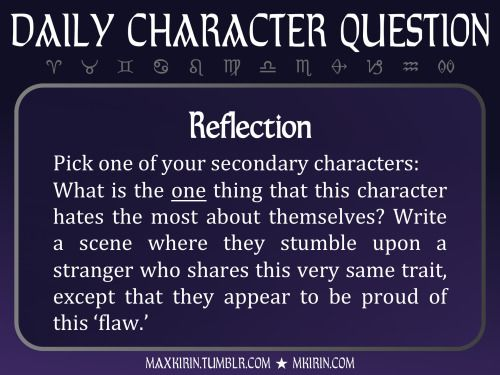 ★ Daily Character Question ★  Reflection Pick one of your secondary characters: What is the one thing that this character hates the most about themselves? Write a scene where they stumble upon a stranger who shares this very same trait, except that they appear to be proud of this 'flaw.'  Any work you create based off this prompt belongs to you, no sourcing is necessary though it would be really appreciated! And don't forget to tag maxkirin (or tweet @MistreKirin), so that I can check-out…