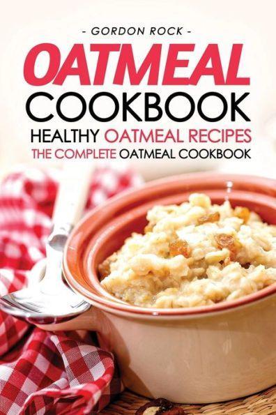 Oatmeal Cookbook - Healthy Oatmeal Recipes: The Complete Oatmeal Cookbook