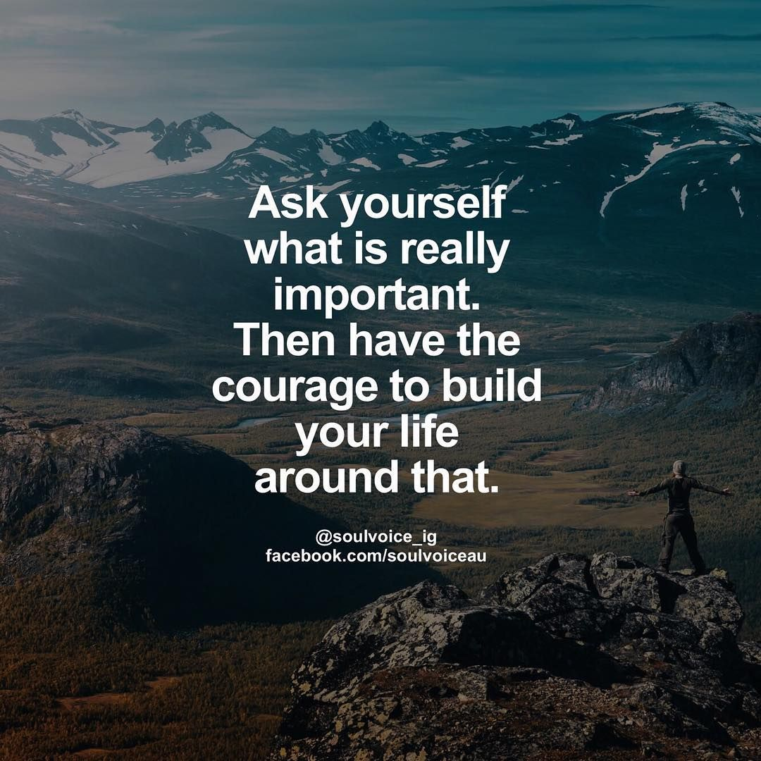 Ask yourself what really matters, then find the courage to