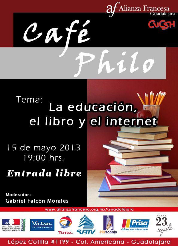 """Café Philo Tema: """"La educación, el libro y el internet"""" Miércoles 15 de mayo a las 19:00 hrs en la cafetería de la Alianza Francesa de Guadalajara López Cotilla 1199, Col. Americana Entrada libre Moderador: Gabriel Falcón Morales"""