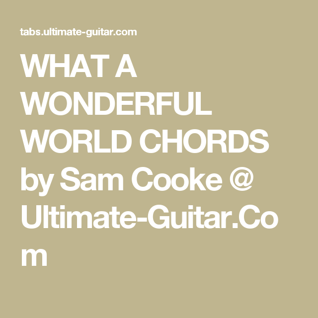 WHAT A WONDERFUL WORLD CHORDS by Sam Cooke @ Ultimate-Guitar.Com ...