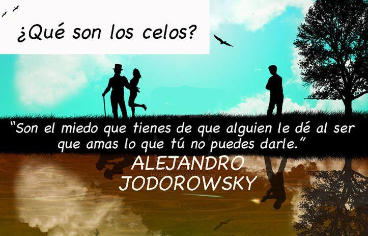 """... ¿Qué son los celos? """"Son el miedo que tienes de que alguien le dé al ser que amas lo que tú no puedes darle."""". Alejandro Jodorowsky."""