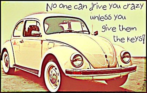 No one can drive you crazy unless you give them the keys