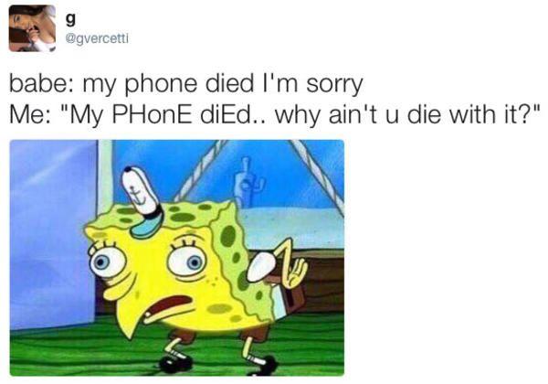 Babe My Phone Died I M Sorry Me My Phone Died Why Ain T U Die With It Mocking Spongebob Mocking Spongebob Meme Mocking Spongebob Spongebob Memes
