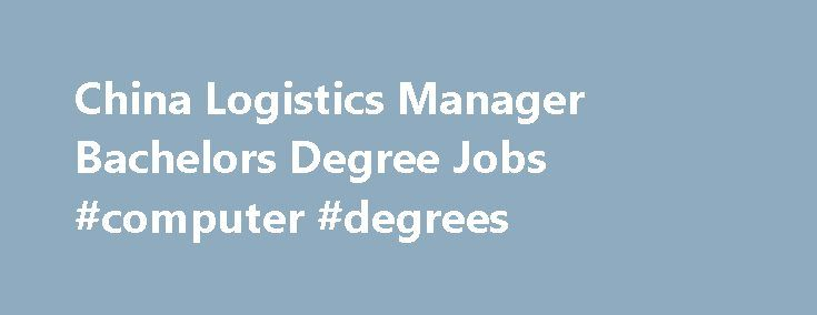 China Logistics Manager Bachelors Degree Jobs Computer Degrees
