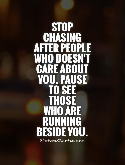 Stop Chasing After People Who Doesnt Care About You Pause To See Those Who Are Running Beside You Quote 1 Be Yourself Quotes Chasing People Quotes Done Trying