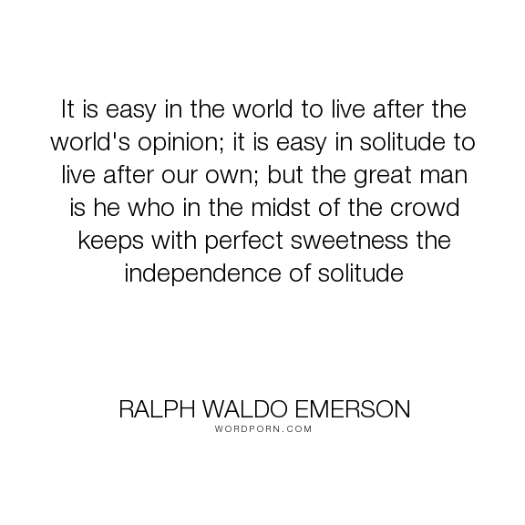 ralph waldo emerson it is easy in the world to live after the ralph waldo emerson it is easy in the world to live after the world s