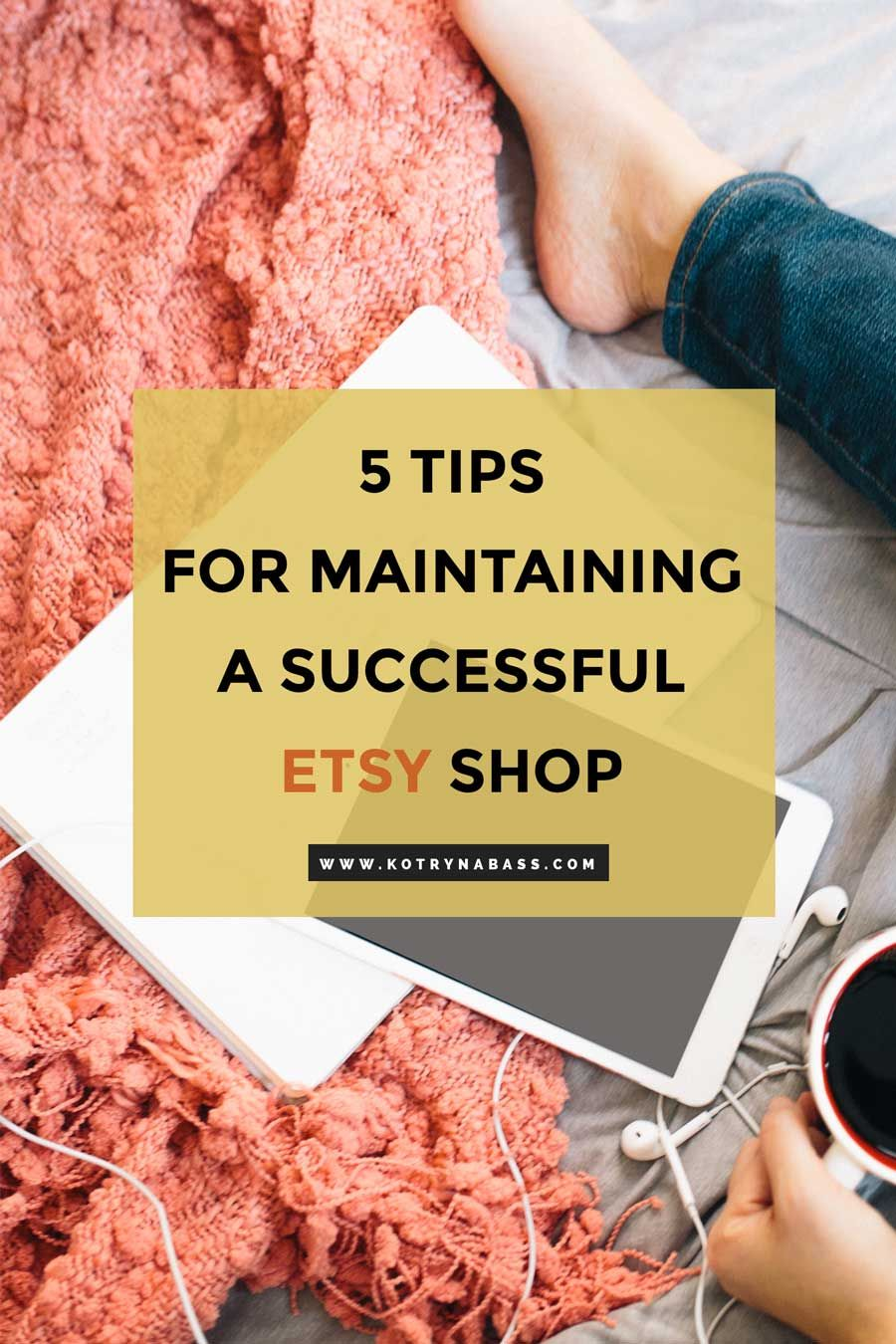 5 tips for maintaining a successful ETSY shop - Successful Blog Tips & Blogging Strategies | Kotryna Bass