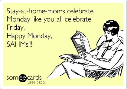 Stayathomemoms celebrate Monday like you all celebrate