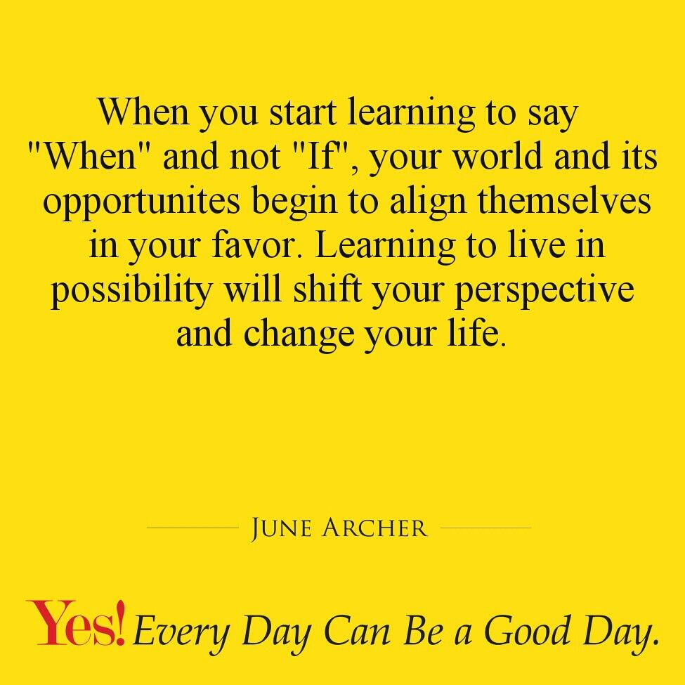 "When you start learning to say ""When"" and not ""If"", your world and its opportunites begin to align themselves in your favor. Learning to live in possibility will shift your perspective and change your life.  #TodaysKeysToSuccess #YesEverydayCanBeAGoodDay #JuneArcher"
