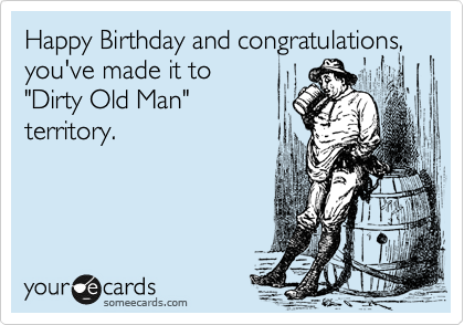 Free And Funny Birthday Ecard Happy Congratulations Youve Made It To Dirty Old Man Territory Create Send Your Own Custom