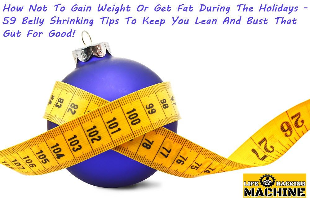 59 Belly Shrinking Tips To Keep You Lean And Bust That Gut For Good http://lifehackingmachine.com/how-not-to-gain-weight-or-get-fat-during-the-holidays-59-belly-shrinking-tips-to-keep-you-lean/ Life Hacking Machine