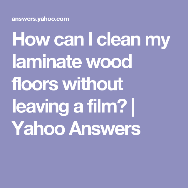 How Can I Clean My Laminate Wood Floors Without Leaving A Film