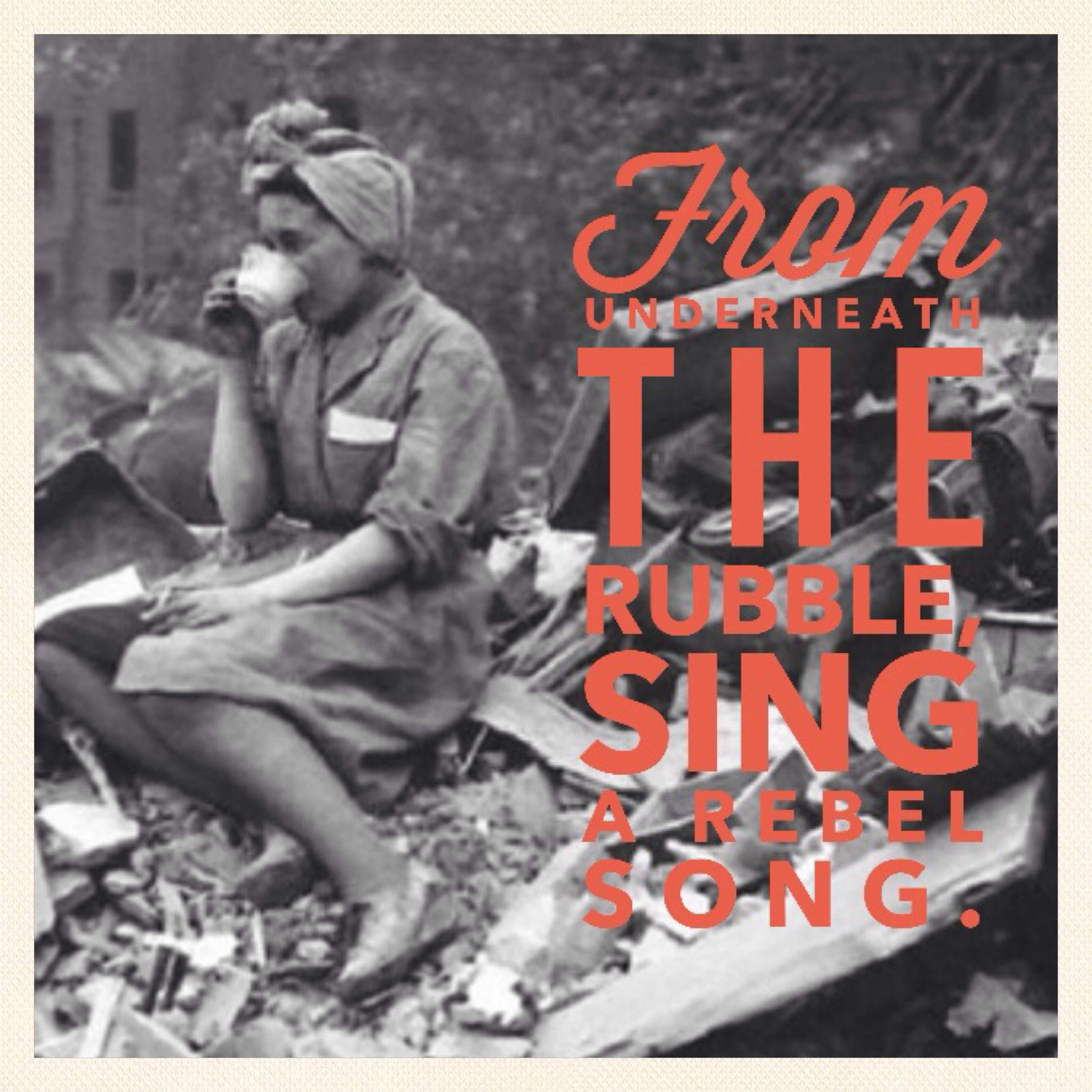 From the rubble, sing a rebel song.